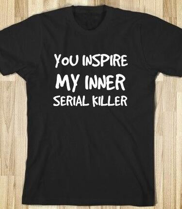 "Funny Women's T-Shirt - ""You Inspire My Inner Serial Killer"""