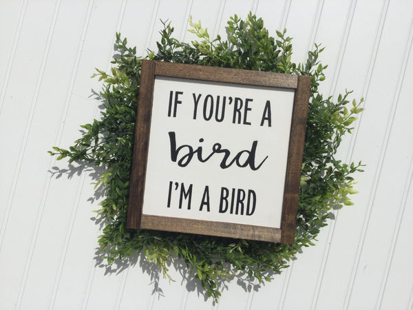 If you're a bird, I'm a bird