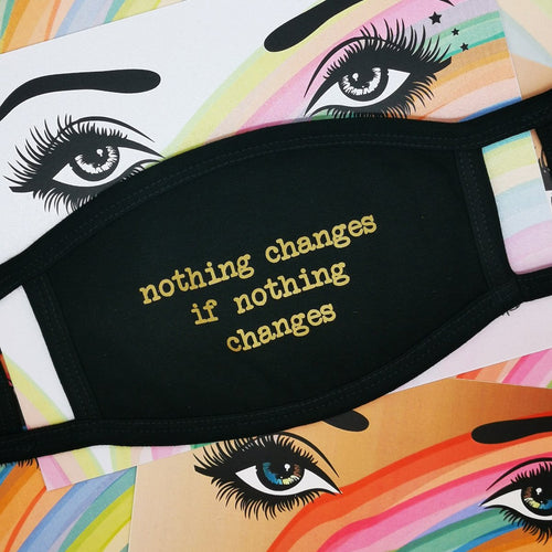Nothing Changes if Nothing Changes Face Mask by Five Dollar Shake