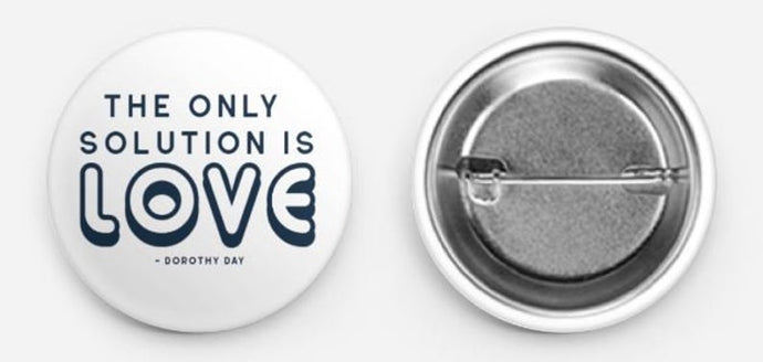 The Only Solution is Love Buttons Dorothy Day