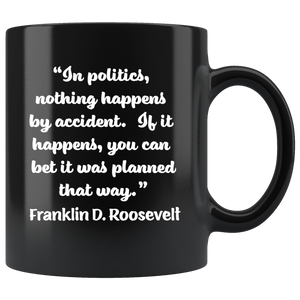 "FRANKLIN D. ROOSEVELT  -""Nothing in politics happens by accident.  If it happened, you can bet it was planned that way""."