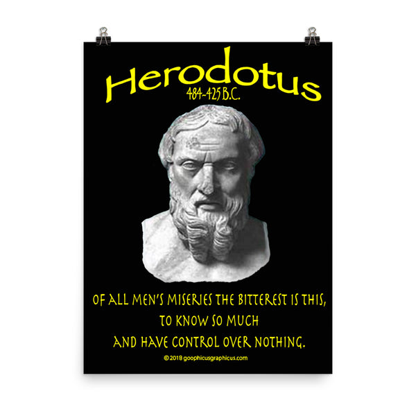 HERODOTUS...Of all men's miseries the bitterest is this, to know so much and have control over nothing.