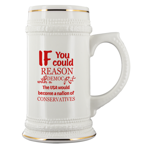 IF you could REASON with a DEMOCRAT -The USA would become a nation of CONSERVATIVES -22oz