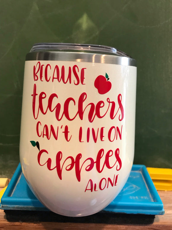 Because Teachers Can't Live on Apples Alone 12 oz. Wine Tumbler (matching straw included)