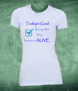 Today's Goal Keep the Tiny Humans ALIVE tshirt