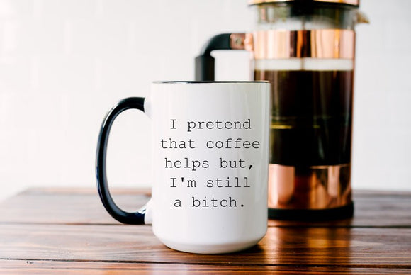 I Pretend Coffee Helps But I'm Still A Bitch Mug