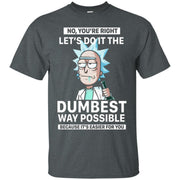 No You're Right Let's Do It The Dumbest Way Possible Rick And Morty Shirt