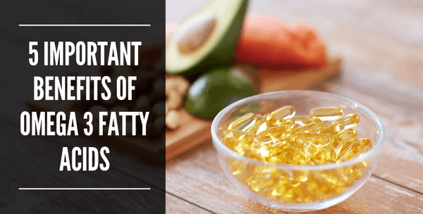 5 Important Benefits of Omega 3 Fatty Acids