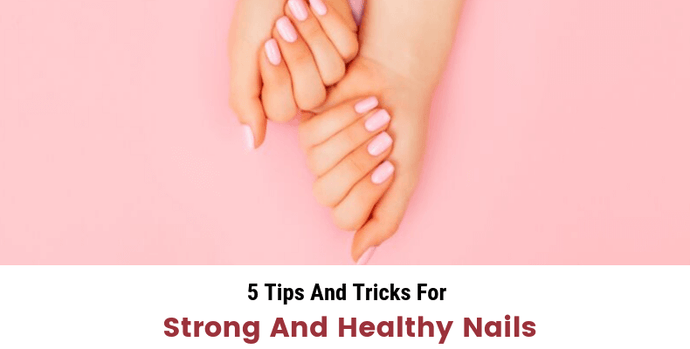 5 Tips And Tricks For Strong And Healthy Nails