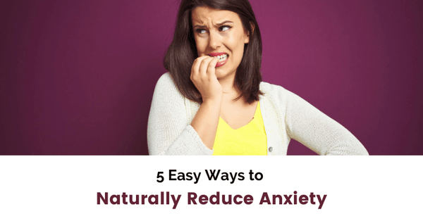 5 Easy Ways to Naturally Reduce Anxiety