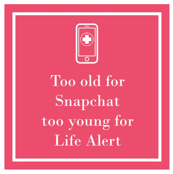 Too old for Snapchat too young for Life Alert
