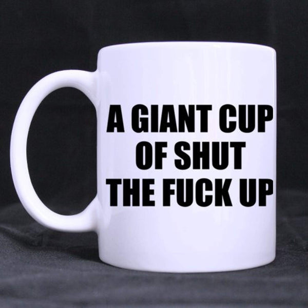 Funny Saying A GIANT CUP OF SHUT THE FUCK UP Ceramic Coffee White Mug Tea Cup 20 Ounce Twin Sides Design
