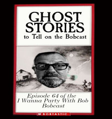 I Wanna Part With Bob Ep. 64 Ghost Stories