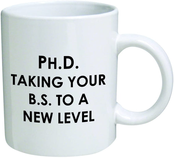 "Mug 11oz ""PhD. Taking your BS to a new level"" White Ceramic,Hot-Tea, Chocolate, Coffee, Valentine, Birthday and many other occasions."