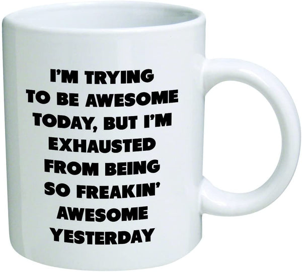 "Mug 11oz ""Trying Today, but I'm Exhausted from Being so Freakin"" White Ceramic, Hot-Tea, Chocolate, Coffee, Valentine, Birthday, Fathers, Brothers and many other occasions."