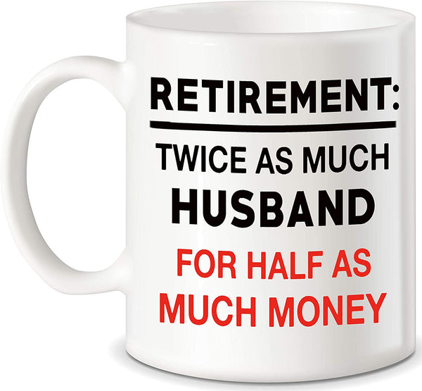 "Mug 11oz ""Retirement Gifts for Coworkers Boss Retirement Twice As Much Husband For Half As Much Money Novelty Gag Gift for Retired Husband"" White Ceramic, Hot-Tea, Chocolate, Coffee, Valentine, Birthday, Fathers, Brothers and many other occasions."