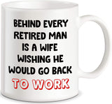 "Mug 11oz  ""Behind Every Retired Man Is A Wife Wishing He Would Go Back To Work"" White Ceramic, Hot-Tea, Chocolate, Coffee, Valentine, Birthday, Fathers, Brothers and many other occasions."
