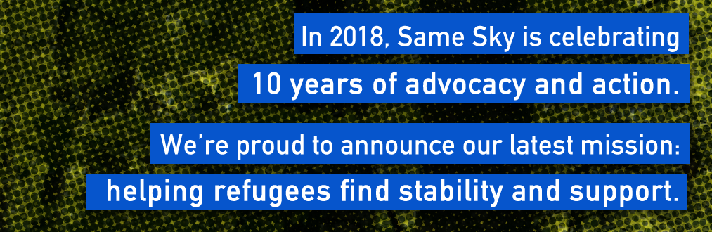 In 2018, Same Sky is celebrating 10 years of advocacy and action. We're proud to announce our latest mission: helping refugees find stability and support.
