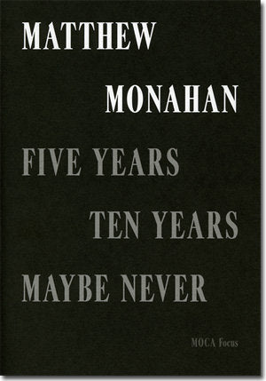 Matthew Monahan: Five Years, Ten Years, Maybe Never (MOCA Focus Series)