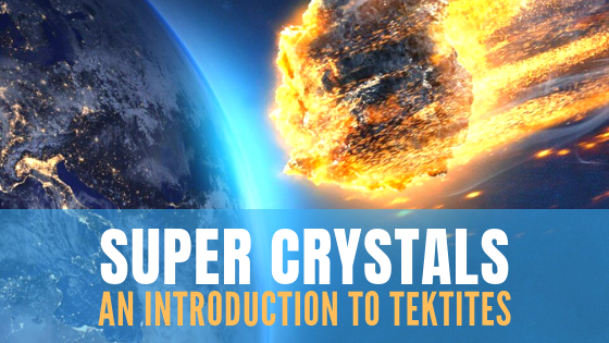 Super Stones - An introduction to Tektites