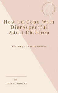 How to Cope With Disrespectful Adult Children - And Why It Really Occurs (Ebook)