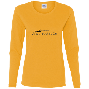 Cut the Crap; I'm Over 40 and I'm Hot!! - G540L Gildan Ladies' Cotton LS T-Shirt