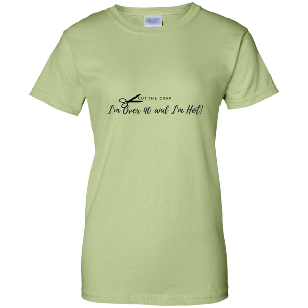 Cut the Crap; I'm Over 40 and I'm Hot! G200L Gildan Ladies' 100% Cotton T-Shirt