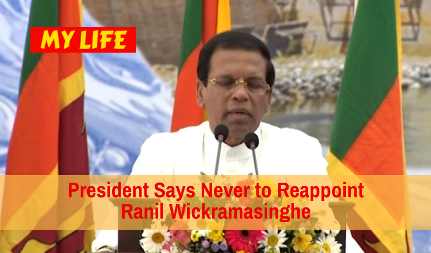 President Says Never to Reappoint Ranil Wickramasinghe