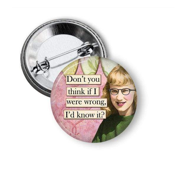 "Funny Pin ""If I was wrong don't you think I would know it""? Pins Buttons For the People"