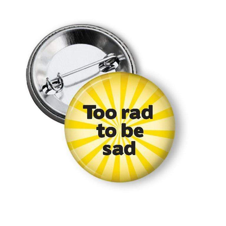 Too rad to be sad pin Pins Buttons For the People