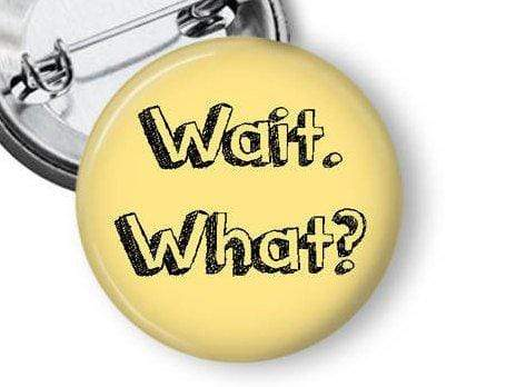 Wait, What? Funny Pin Pins Buttons For the People
