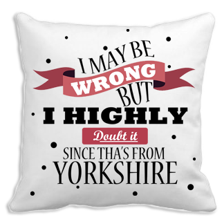 I May Be Wrong, but I Doubt it, since Tha's From Yorkshire Cushion