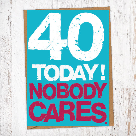 40 Today! Nobody Cares. 40th Birthday Card Blunt Cards