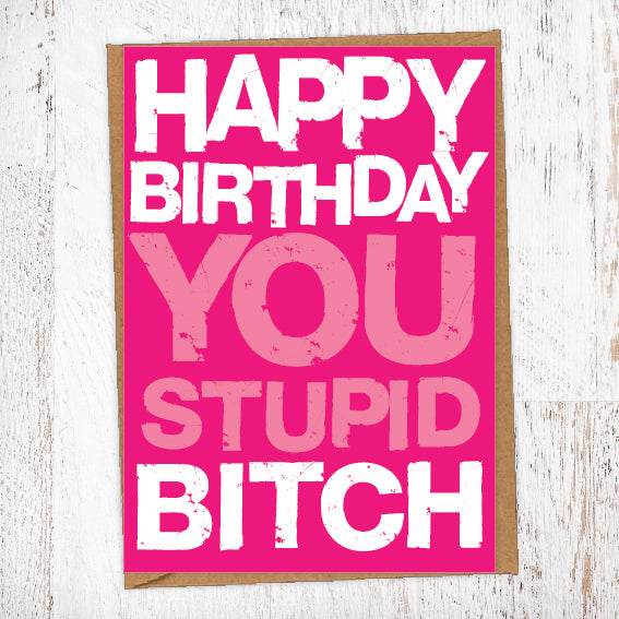 Happy Birthday You Stupid Bitch Birthday Card Blunt Card