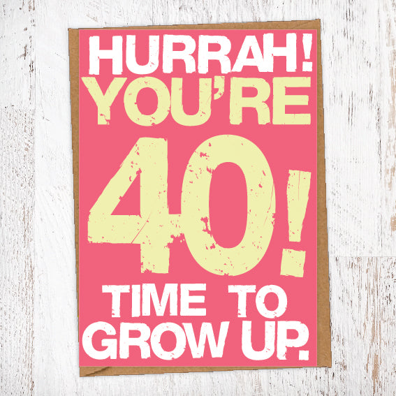 Hurrah! You're 40! Time To Grow Up Birthday Card Blunt Cards
