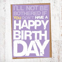 I'll Not Be Bothered If You Don't Have A Happy Birthday Birthday Card Blunt Card