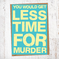 You Would Get Less Time For Murder Birthday Card Blunt Card