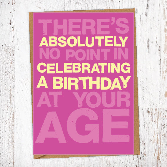 No Point Celebrating At Your Age Birthday Card Blunt Card