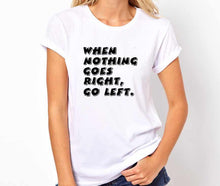 Load image into Gallery viewer, When Nothing Goes Right, Go left Unisex Quality Handmade T Shirt.