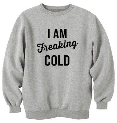 I Am Freaking Cold Unisex Handmade Quality Sweatshirt.