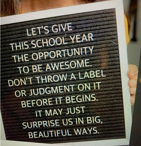 Let's give this school year the opportunity to be awesome. Don't throw a label or judgment on it before it begins. It may just surprise us in big, beautiful ways.