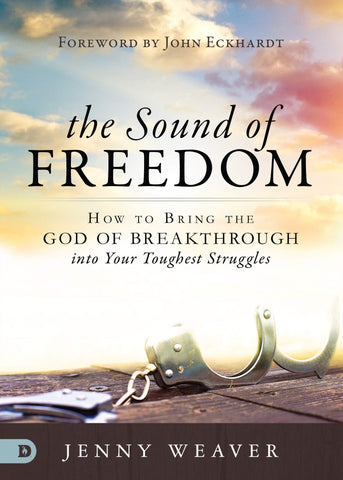 The Sound of Freedom: How to Bring the God of the Breakthrough into Your Toughest Struggles