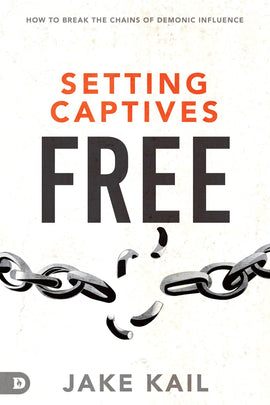 Setting Captives Free: Recognize How Evil Spirits Get in and Break the Chains of Demonic Influence