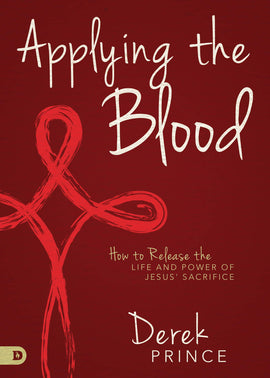 Applying the Blood: How to Release the Life and Power of Jesus' Sacrifice