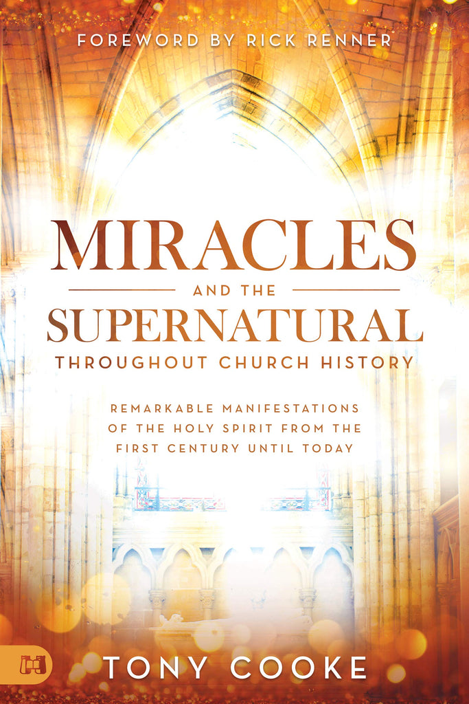 Miracles and the Supernatural throughout Church History: Remarkable Manifestations of the Holy Spirit From the First Century Until Today