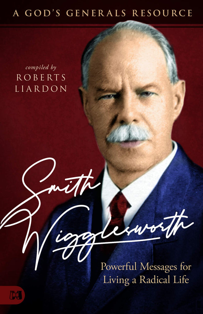 Smith Wigglesworth: A Man Who Walked in the Miraculous: Powerful Messages for Living a Radical Life (A God's Generals Resource)