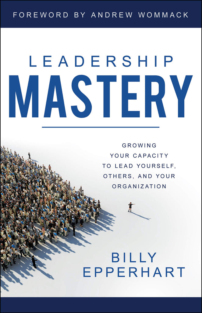 Leadership Mastery: Growing Your Capacity to Lead Yourself, Others, and Your Organization