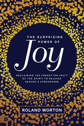 The Surprising Power of Joy: Reclaiming the Forgotten Fruit of the Spirit to Release Heaven's Atmosphere
