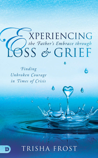 Experiencing the Father's Embrace Through Loss and Grief: Finding Unbroken Courage in Times of Crisis (Paperback)