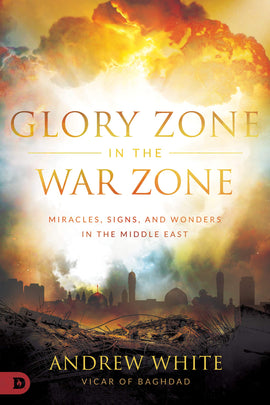 Glory Zone in the War Zone: Miracles, Signs, and Wonders in the Middle East